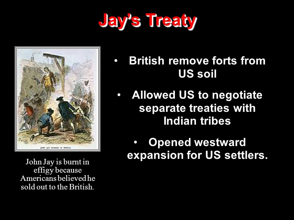 British remove forts from US soil Allowed US to negotiate separate treaties with Indian tribes Opened westward expansion for US settlers.