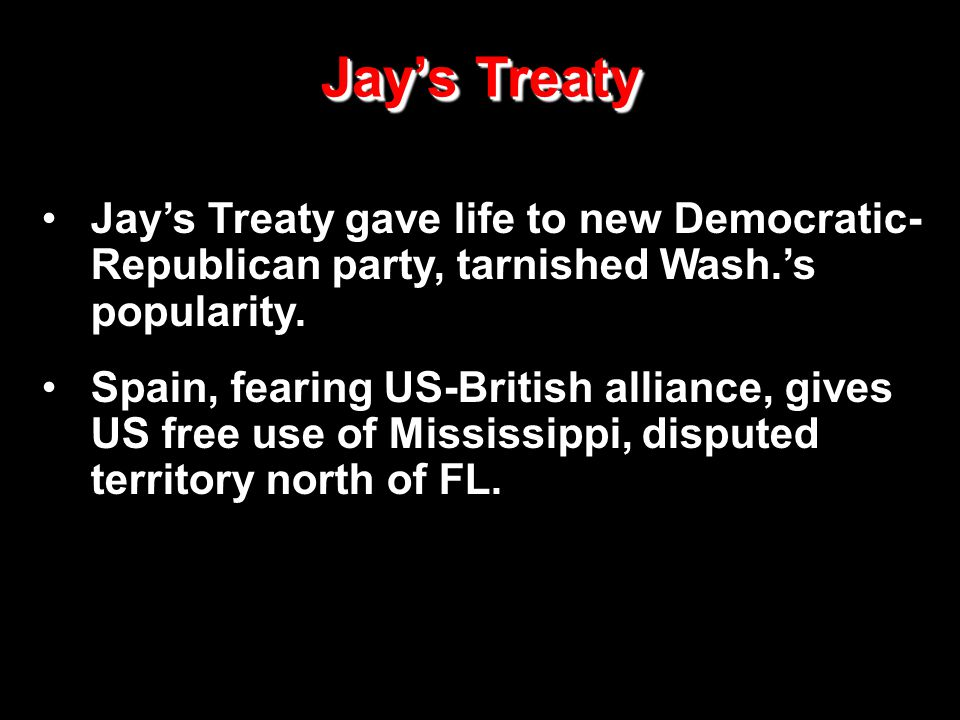 Jay's Treaty Jay's Treaty gave life to new Democratic- Republican party, tarnished Wash.'s popularity. Spain, fearing US-British alliance, gives US fr