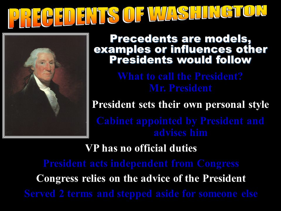 Precedents are models, examples or influences other Presidents would follow What to call the President.
