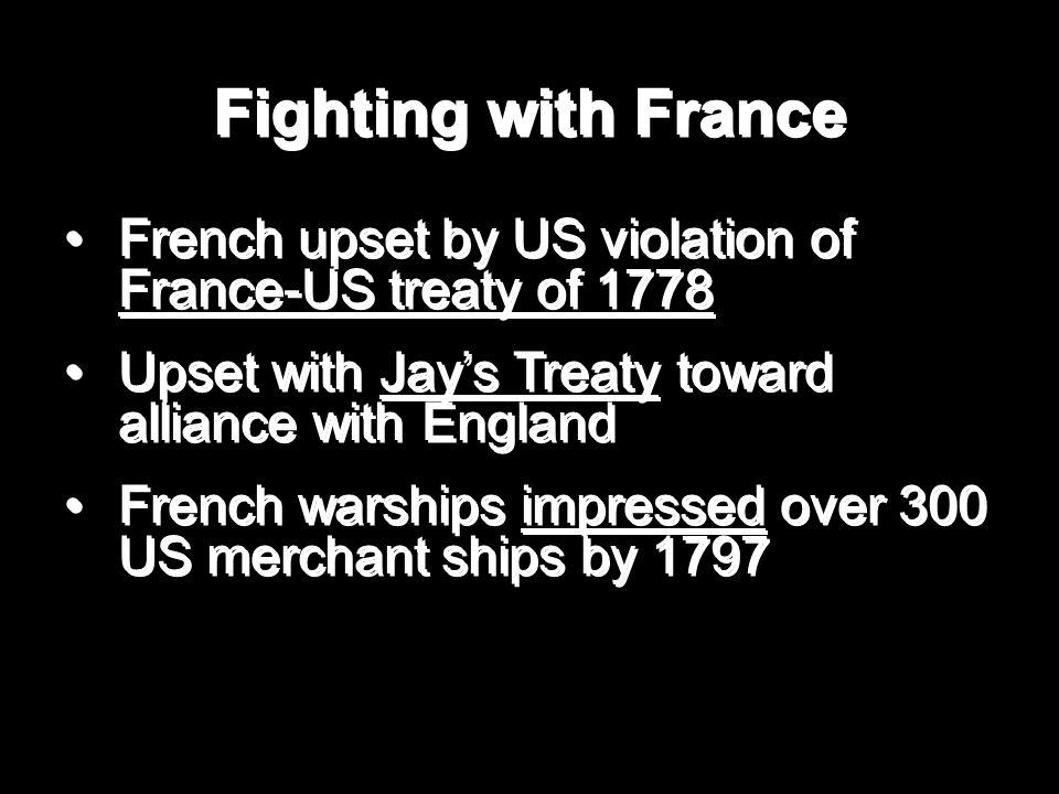 Fighting with France French upset by US violation of France-US treaty of 1778 Upset with Jay's Treaty toward alliance with England French warships impressed over 300 US merchant ships by 1797 French upset by US violation of France-US treaty of 1778 Upset with Jay's Treaty toward alliance with England French warships impressed over 300 US merchant ships by 1797