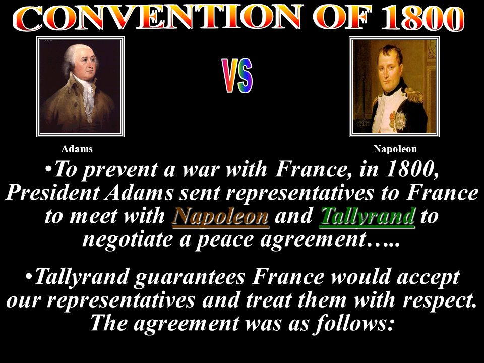 NapoleonTallyrandTo prevent a war with France, in 1800, President Adams sent representatives to France to meet with Napoleon and Tallyrand to negotiate a peace agreement…..