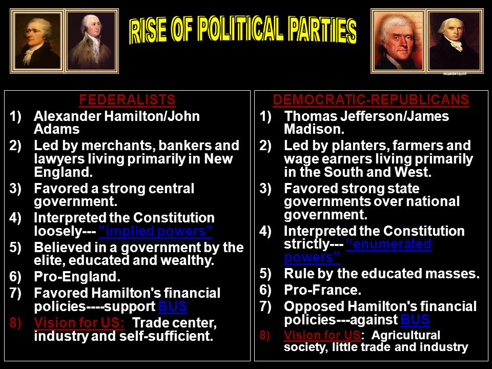 FEDERALISTS 1)Alexander Hamilton/John Adams 2)Led by merchants, bankers and lawyers living primarily in New England.