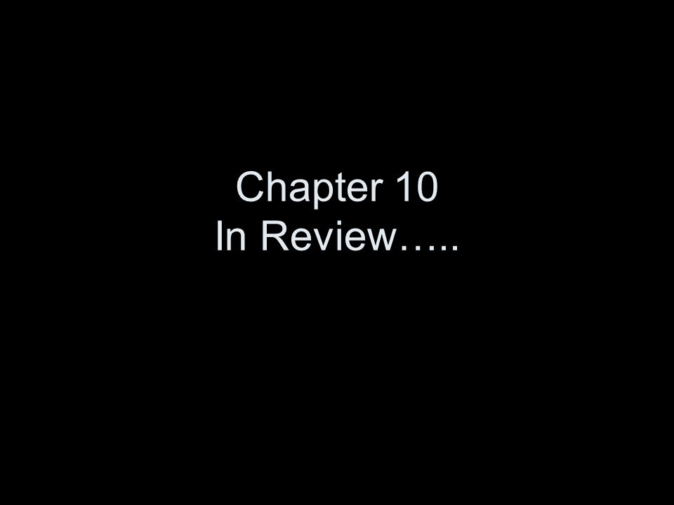 Chapter 10 In Review…..