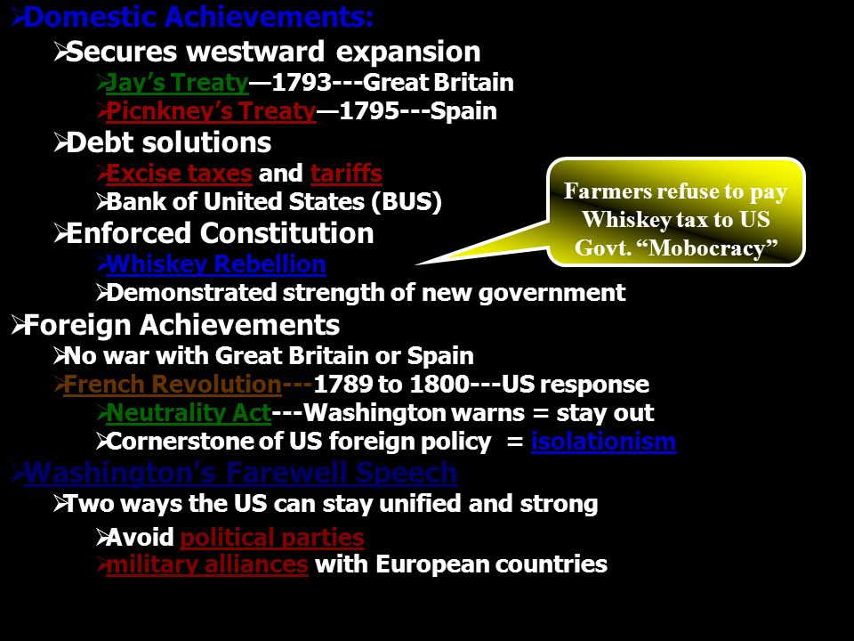  Domestic Achievements:  Secures westward expansion  Jay's Treaty—1793---Great Britain  Picnkney's Treaty—1795---Spain  Debt solutions  Excise taxes and tariffs  Bank of United States (BUS)  Enforced Constitution  Whiskey Rebellion  Demonstrated strength of new government  Foreign Achievements  No war with Great Britain or Spain  French Revolution---1789 to 1800---US response  Neutrality Act---Washington warns = stay out  Cornerstone of US foreign policy = isolationism  Washington's Farewell Speech  Two ways the US can stay unified and strong  Avoid political parties  military alliances with European countries Farmers refuse to pay Whiskey tax to US Govt.