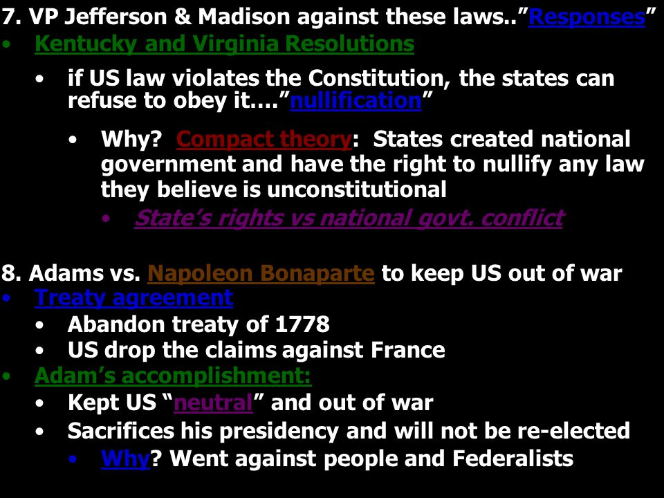"7. VP Jefferson & Madison against these laws..""Responses"" Kentucky and Virginia Resolutions if US law violates the Constitution, the states can refuse"