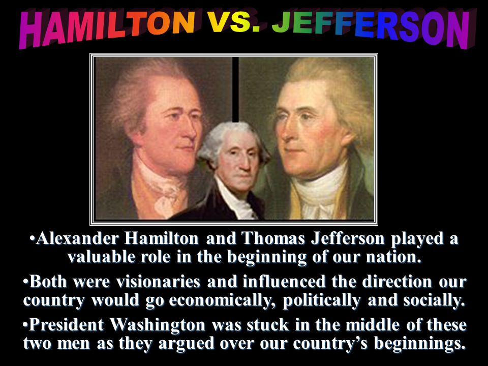Alexander Hamilton and Thomas Jefferson played a valuable role in the beginning of our nation.Alexander Hamilton and Thomas Jefferson played a valuable role in the beginning of our nation.