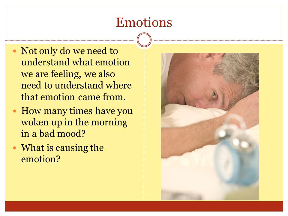 Emotions Not only do we need to understand what emotion we are feeling, we also need to understand where that emotion came from.