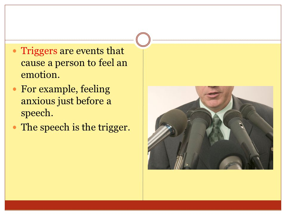 Triggers are events that cause a person to feel an emotion. For example, feeling anxious just before a speech. The speech is the trigger.