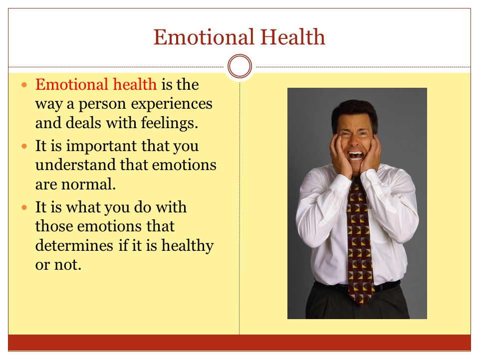 Emotional Health Emotional health is the way a person experiences and deals with feelings. It is important that you understand that emotions are norma