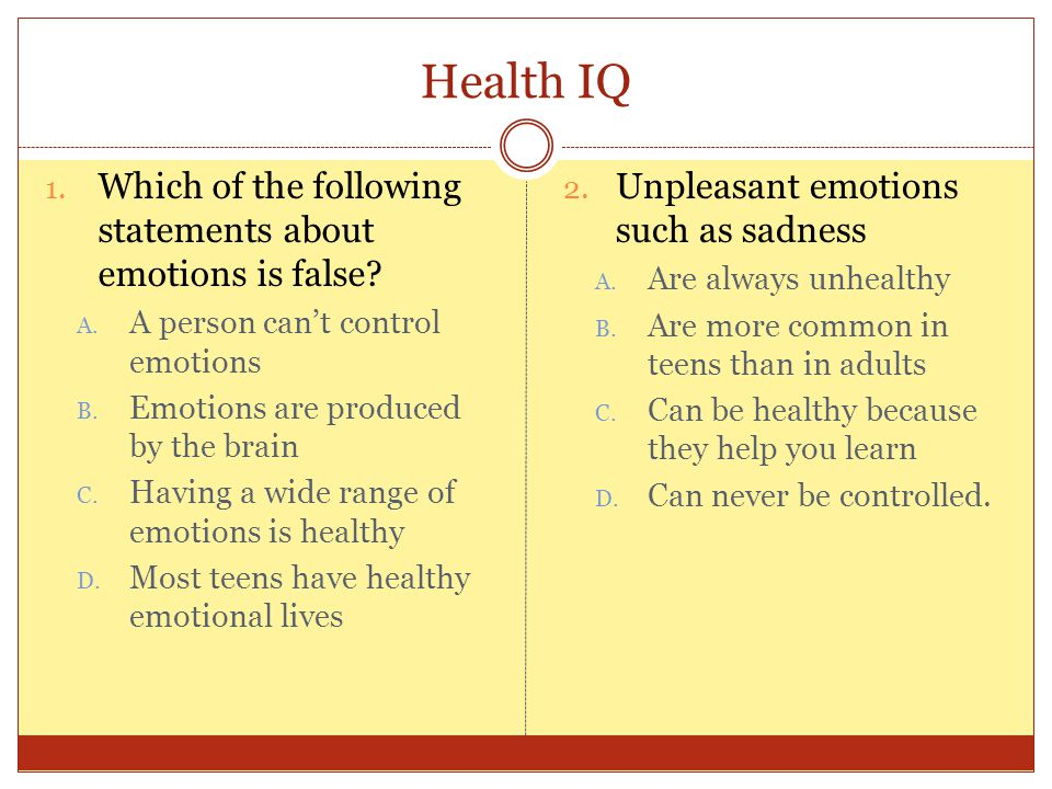 Health IQ 1. Which of the following statements about emotions is false.