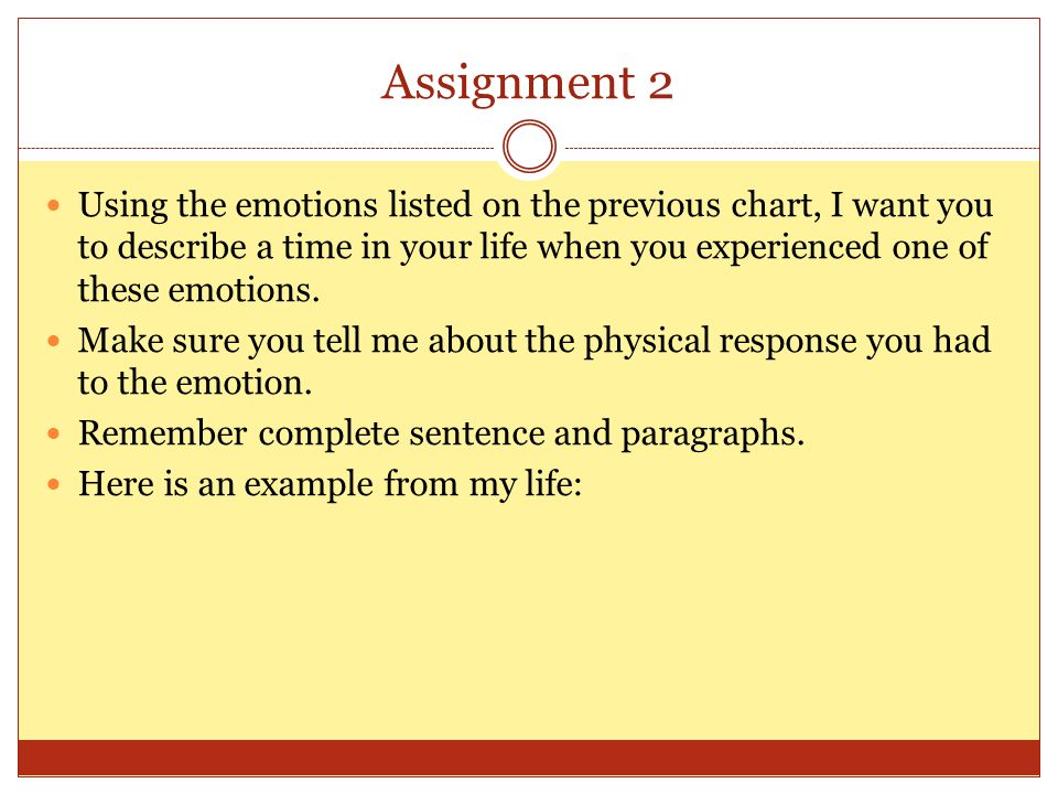 Assignment 2 Using the emotions listed on the previous chart, I want you to describe a time in your life when you experienced one of these emotions.