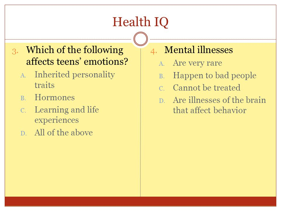 Health IQ 3. Which of the following affects teens' emotions? A. Inherited personality traits B. Hormones C. Learning and life experiences D. All of th