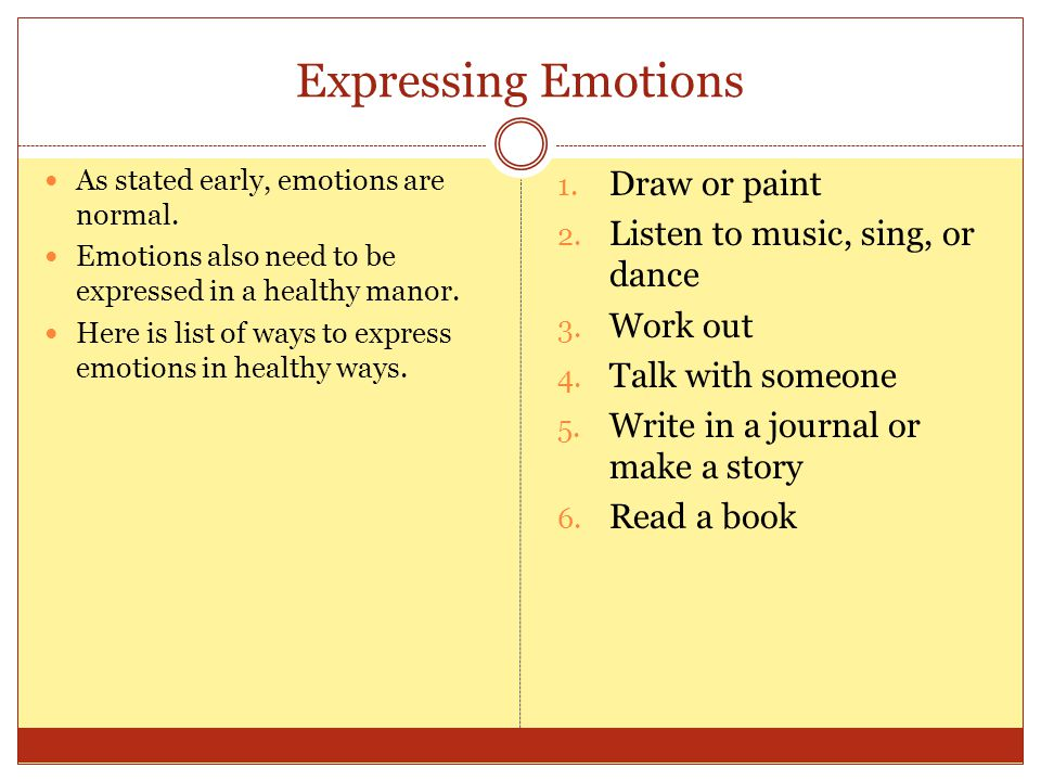 Expressing Emotions As stated early, emotions are normal. Emotions also need to be expressed in a healthy manor. Here is list of ways to express emoti