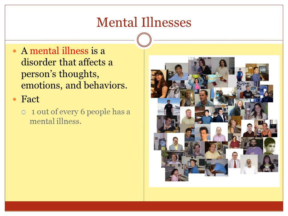 Mental Illnesses A mental illness is a disorder that affects a person's thoughts, emotions, and behaviors.