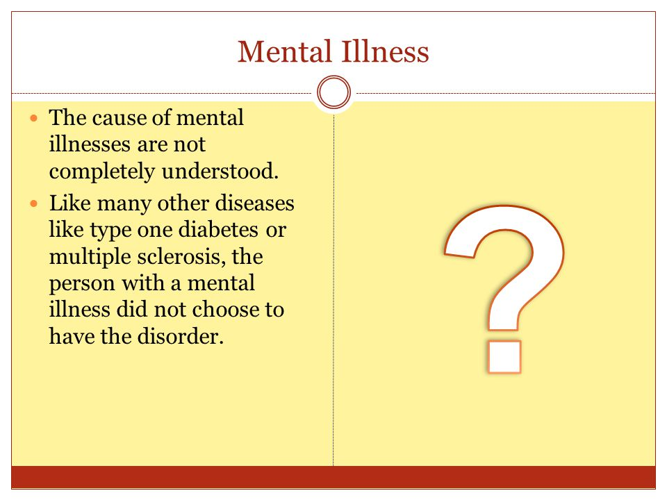 Mental Illness The cause of mental illnesses are not completely understood. Like many other diseases like type one diabetes or multiple sclerosis, the