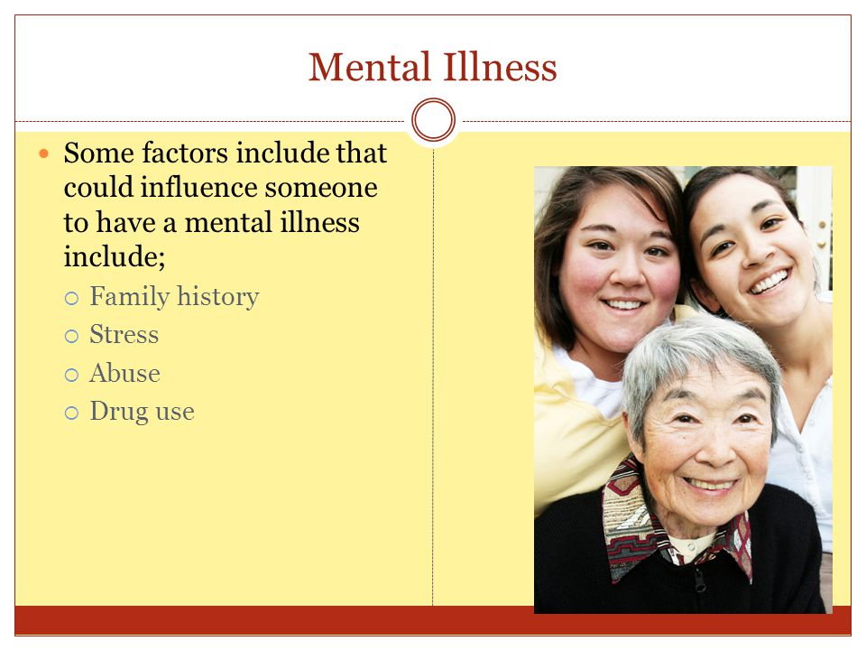 Mental Illness Some factors include that could influence someone to have a mental illness include;  Family history  Stress  Abuse  Drug use