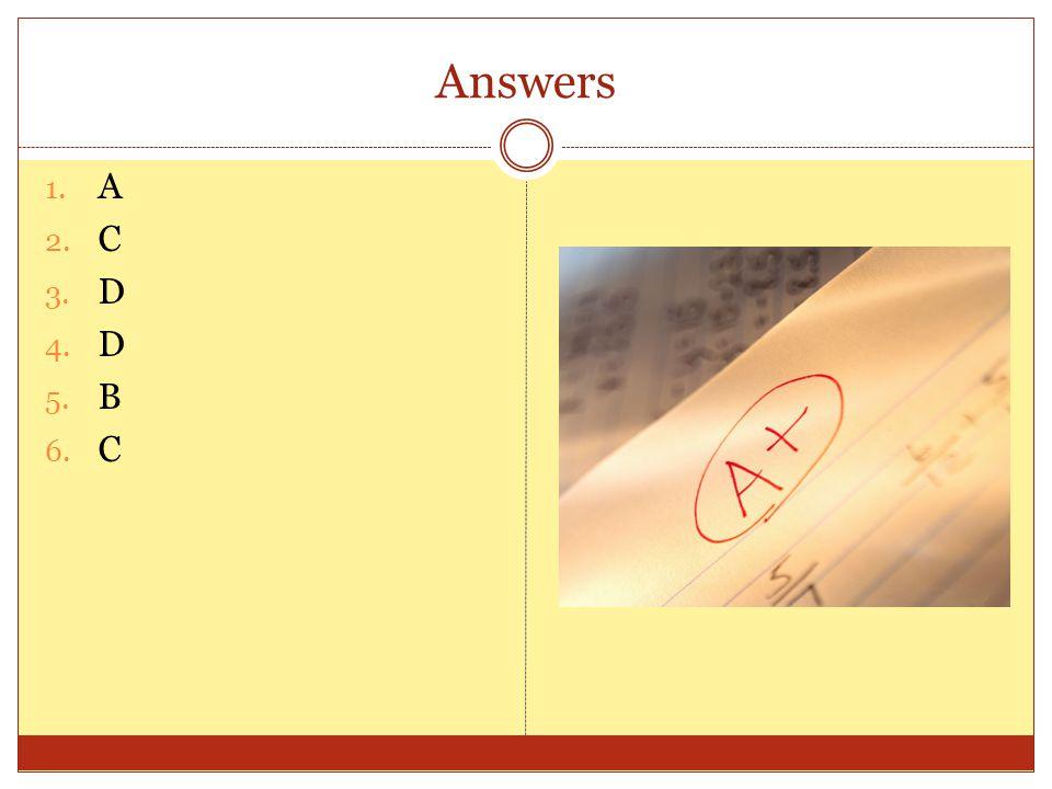 Answers 1. A 2. C 3. D 4. D 5. B 6. C