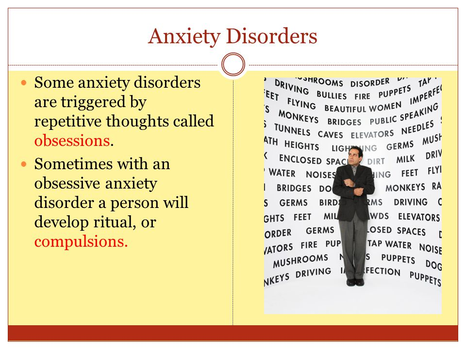 Anxiety Disorders Some anxiety disorders are triggered by repetitive thoughts called obsessions. Sometimes with an obsessive anxiety disorder a person