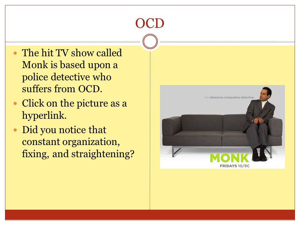 OCD The hit TV show called Monk is based upon a police detective who suffers from OCD.