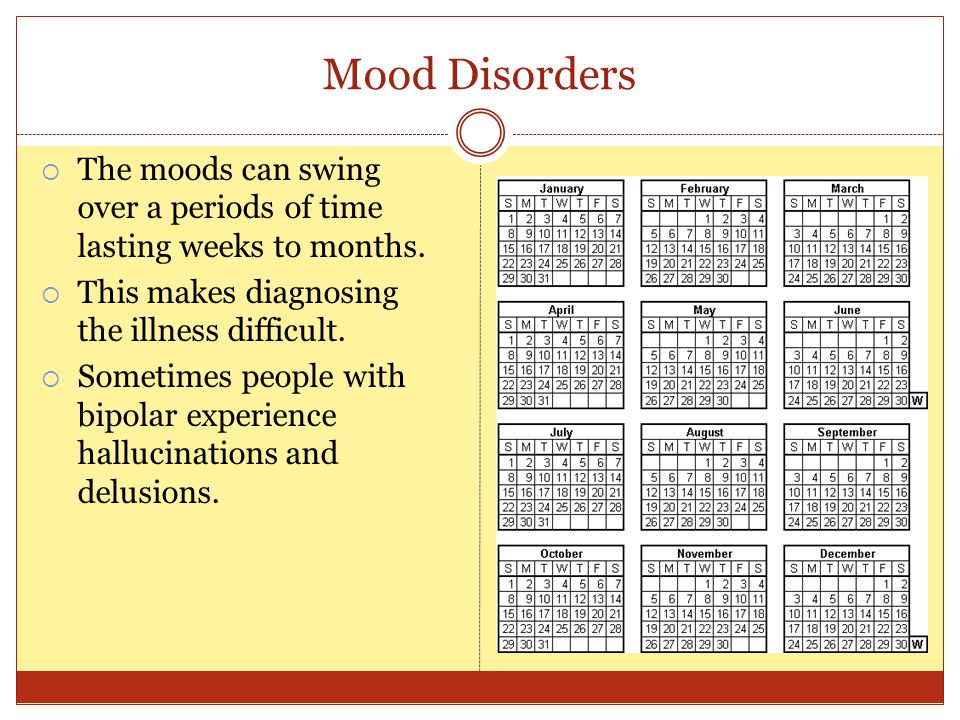 Mood Disorders  The moods can swing over a periods of time lasting weeks to months.  This makes diagnosing the illness difficult.  Sometimes people
