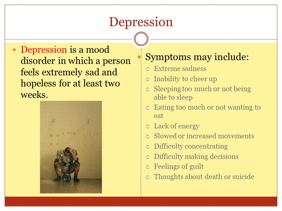 Depression Depression is a mood disorder in which a person feels extremely sad and hopeless for at least two weeks. Symptoms may include:  Extreme sa