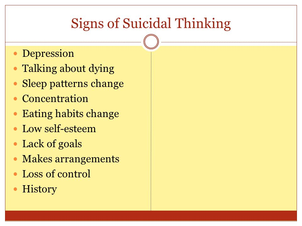 Signs of Suicidal Thinking Depression Talking about dying Sleep patterns change Concentration Eating habits change Low self-esteem Lack of goals Makes arrangements Loss of control History