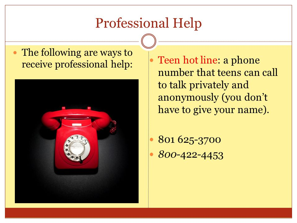Professional Help The following are ways to receive professional help: Teen hot line: a phone number that teens can call to talk privately and anonymously (you don't have to give your name).