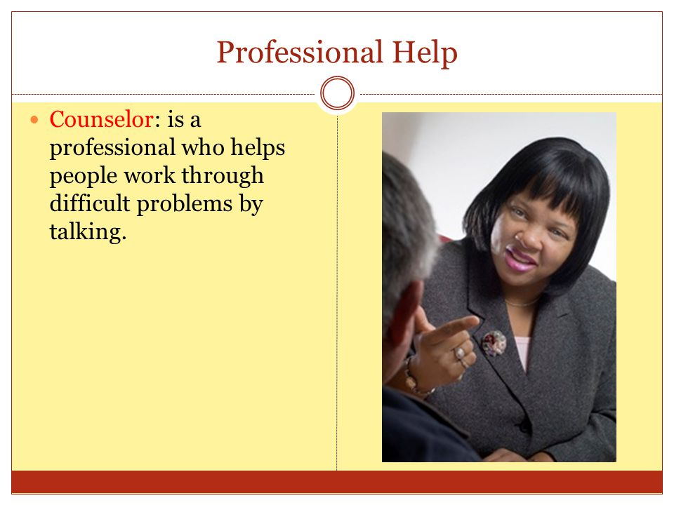 Professional Help Counselor: is a professional who helps people work through difficult problems by talking.