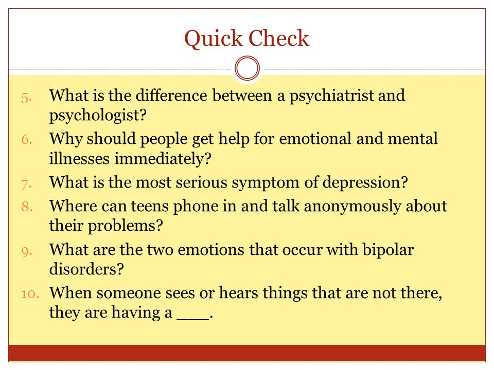 Quick Check 5. What is the difference between a psychiatrist and psychologist? 6. Why should people get help for emotional and mental illnesses immedi