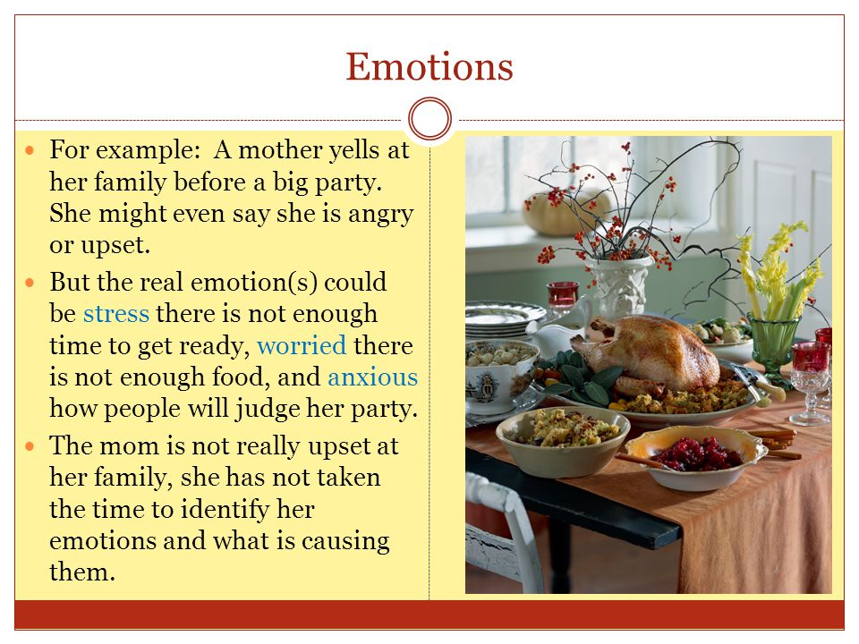 Emotions For example: A mother yells at her family before a big party. She might even say she is angry or upset. But the real emotion(s) could be stre