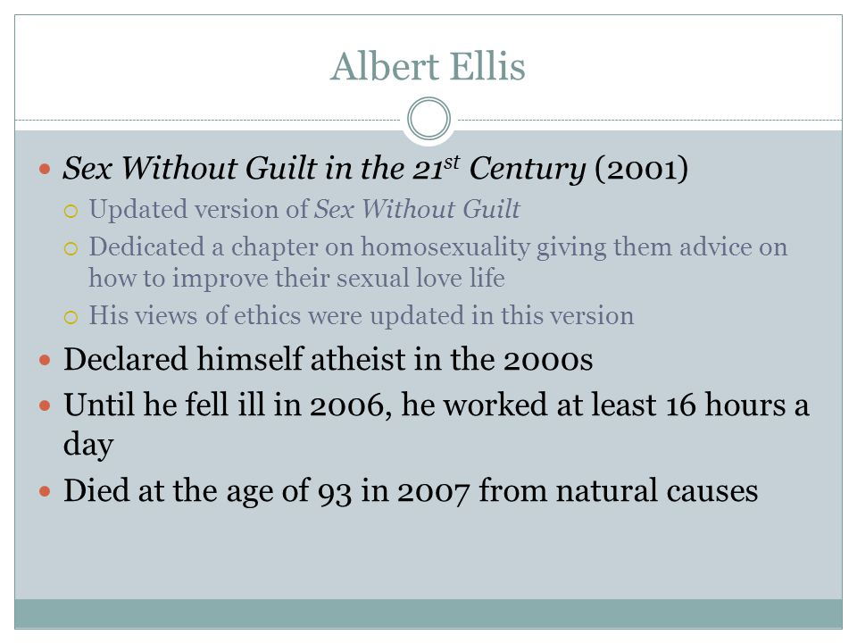 Albert Ellis Sex Without Guilt in the 21 st Century (2001)  Updated version of Sex Without Guilt  Dedicated a chapter on homosexuality giving them advice on how to improve their sexual love life  His views of ethics were updated in this version Declared himself atheist in the 2000s Until he fell ill in 2006, he worked at least 16 hours a day Died at the age of 93 in 2007 from natural causes