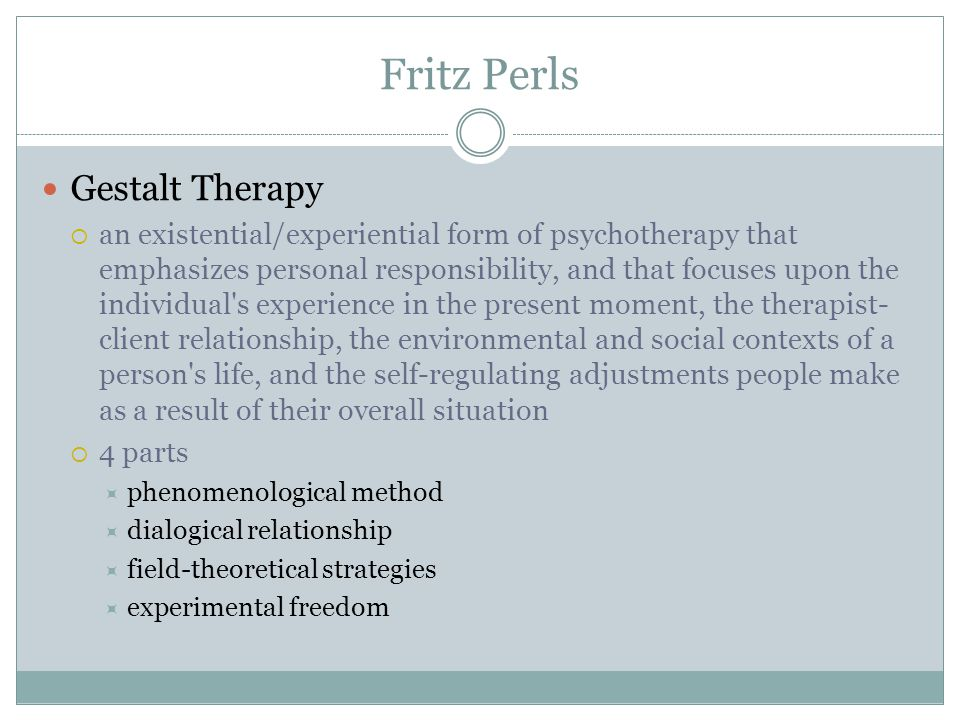 Fritz Perls Gestalt Therapy  an existential/experiential form of psychotherapy that emphasizes personal responsibility, and that focuses upon the individual s experience in the present moment, the therapist- client relationship, the environmental and social contexts of a person s life, and the self-regulating adjustments people make as a result of their overall situation  4 parts  phenomenological method  dialogical relationship  field-theoretical strategies  experimental freedom