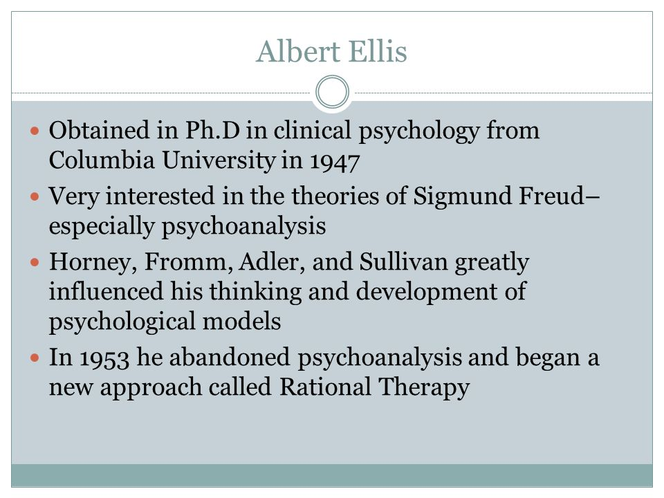 Albert Ellis Obtained in Ph.D in clinical psychology from Columbia University in 1947 Very interested in the theories of Sigmund Freud– especially psychoanalysis Horney, Fromm, Adler, and Sullivan greatly influenced his thinking and development of psychological models In 1953 he abandoned psychoanalysis and began a new approach called Rational Therapy
