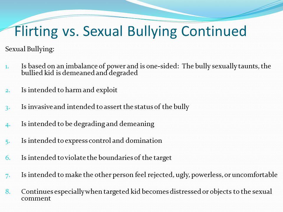 Flirting vs. Sexual Bullying Continued Sexual Bullying: 1.