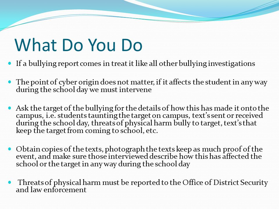 What Do You Do If a bullying report comes in treat it like all other bullying investigations The point of cyber origin does not matter, if it affects the student in any way during the school day we must intervene Ask the target of the bullying for the details of how this has made it onto the campus, i.e.