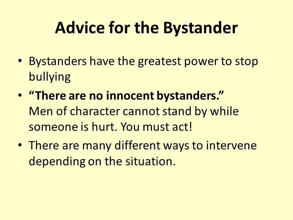 Advice for the Bystander Bystanders have the greatest power to stop bullying There are no innocent bystanders. Men of character cannot stand by while someone is hurt.