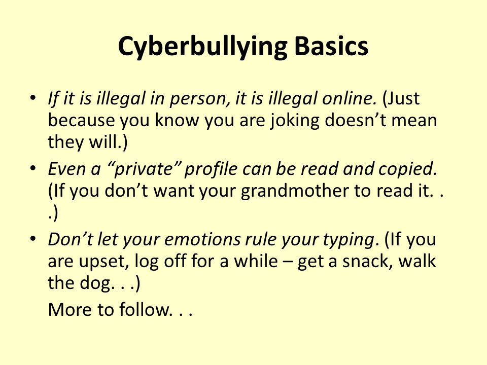 Cyberbullying Basics If it is illegal in person, it is illegal online.