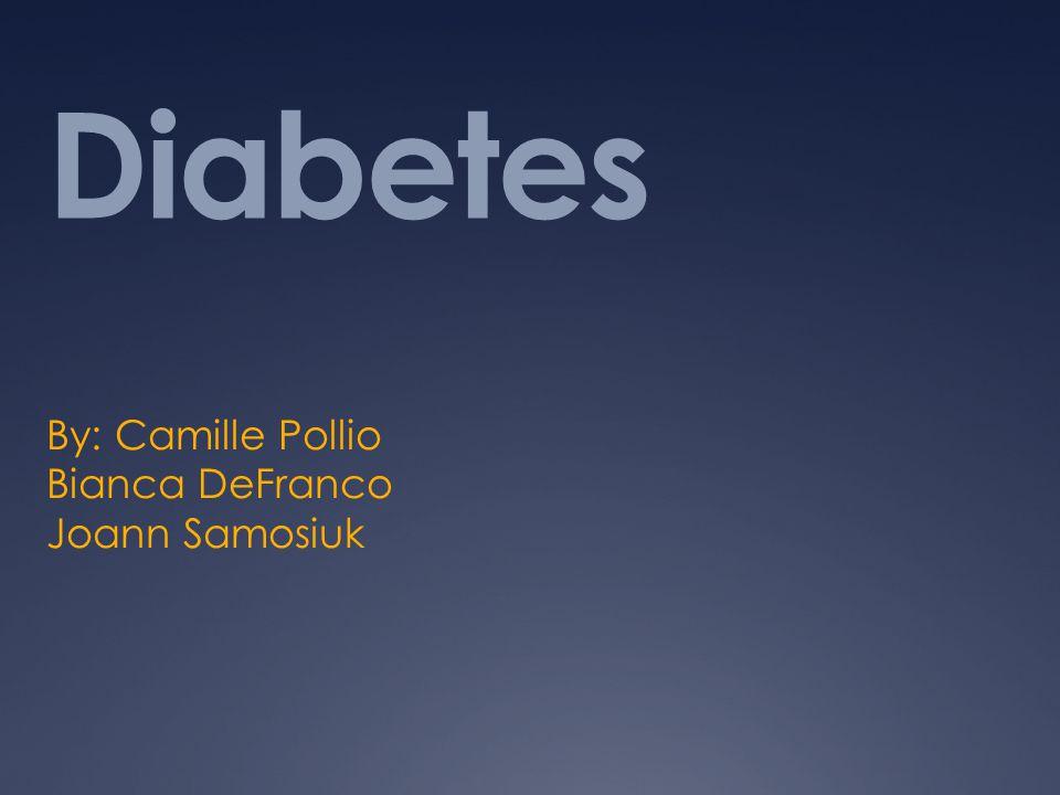 Diabetes By: Camille Pollio Bianca DeFranco Joann Samosiuk