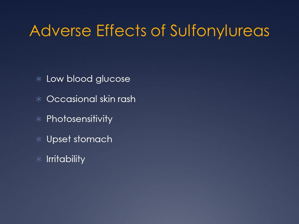 Adverse Effects of Sulfonylureas  Low blood glucose  Occasional skin rash  Photosensitivity  Upset stomach  Irritability