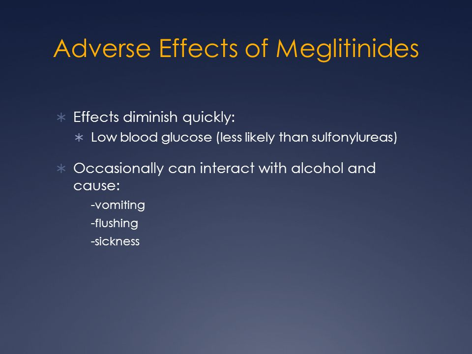 Adverse Effects of Meglitinides  Effects diminish quickly:  Low blood glucose (less likely than sulfonylureas)  Occasionally can interact with alco