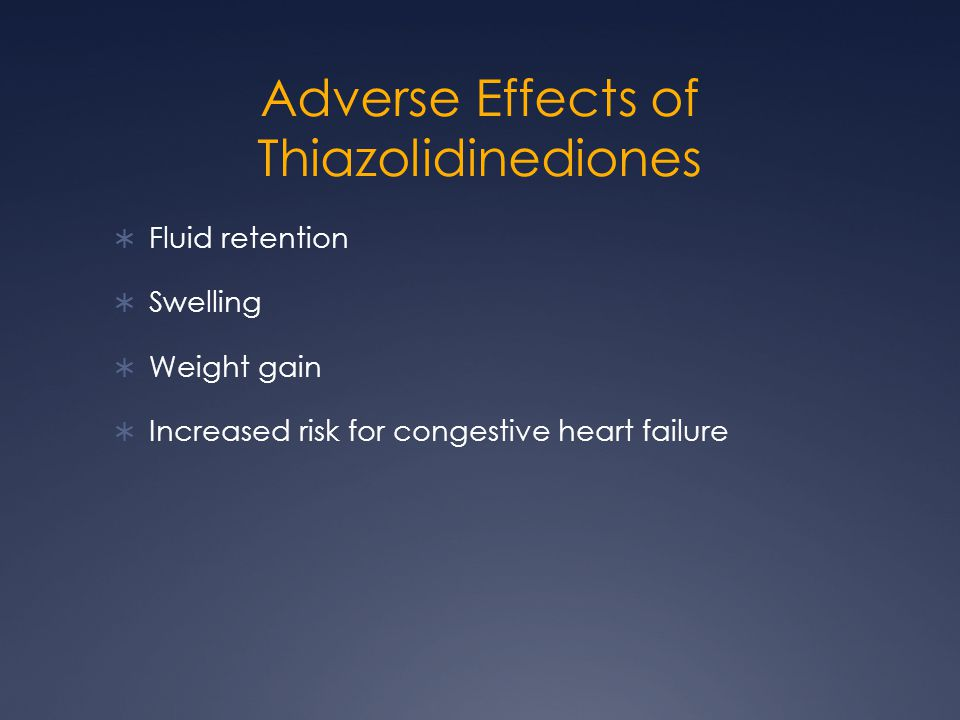 Adverse Effects of Thiazolidinediones  Fluid retention  Swelling  Weight gain  Increased risk for congestive heart failure