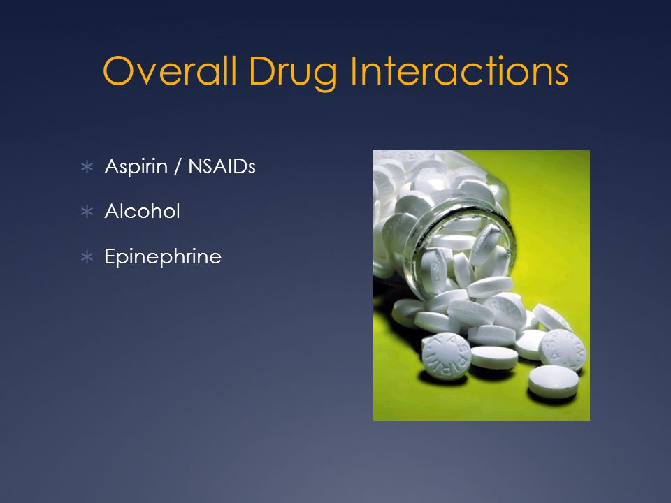 Overall Drug Interactions  Aspirin / NSAIDs  Alcohol  Epinephrine