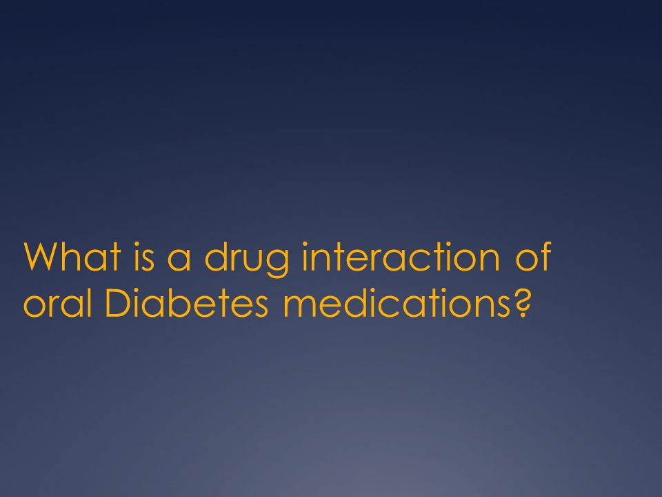 What is a drug interaction of oral Diabetes medications?