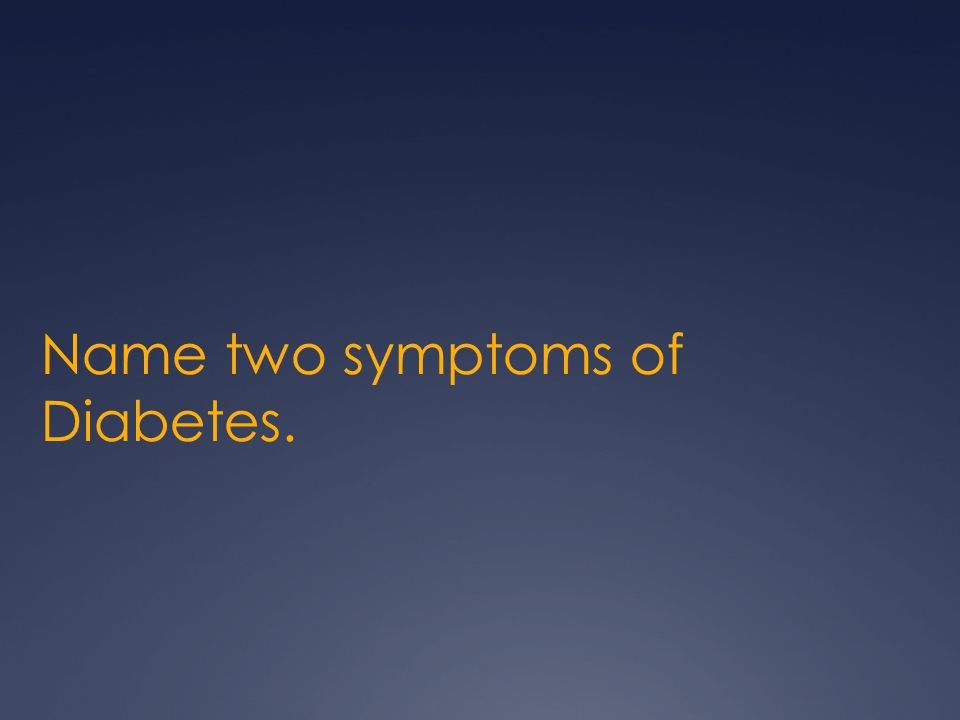 Name two symptoms of Diabetes.