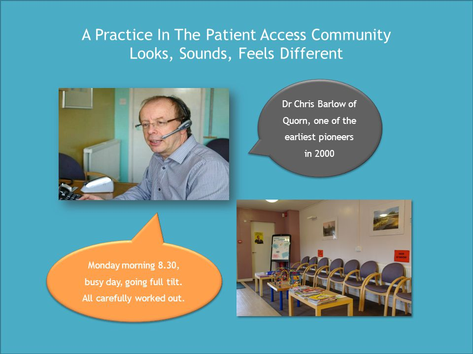 Evidence from practices in the Patient Access movement 60% of calls don't typically need an appointment A rapid and safe system, where patients that need to be seen are 7% list increase with no extra GP sessions needed at Oak Tree Health Centre We're now saving 20% of GP working hours and A&E attends are 50% below Liverpool average - Dr Chris Peterson, GP at The Elms & Liverpool CCG Urgent Care Lead The Relief of Working Efficiently