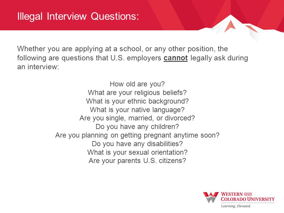 Illegal Interview Questions: Whether you are applying at a school, or any other position, the following are questions that U.S.