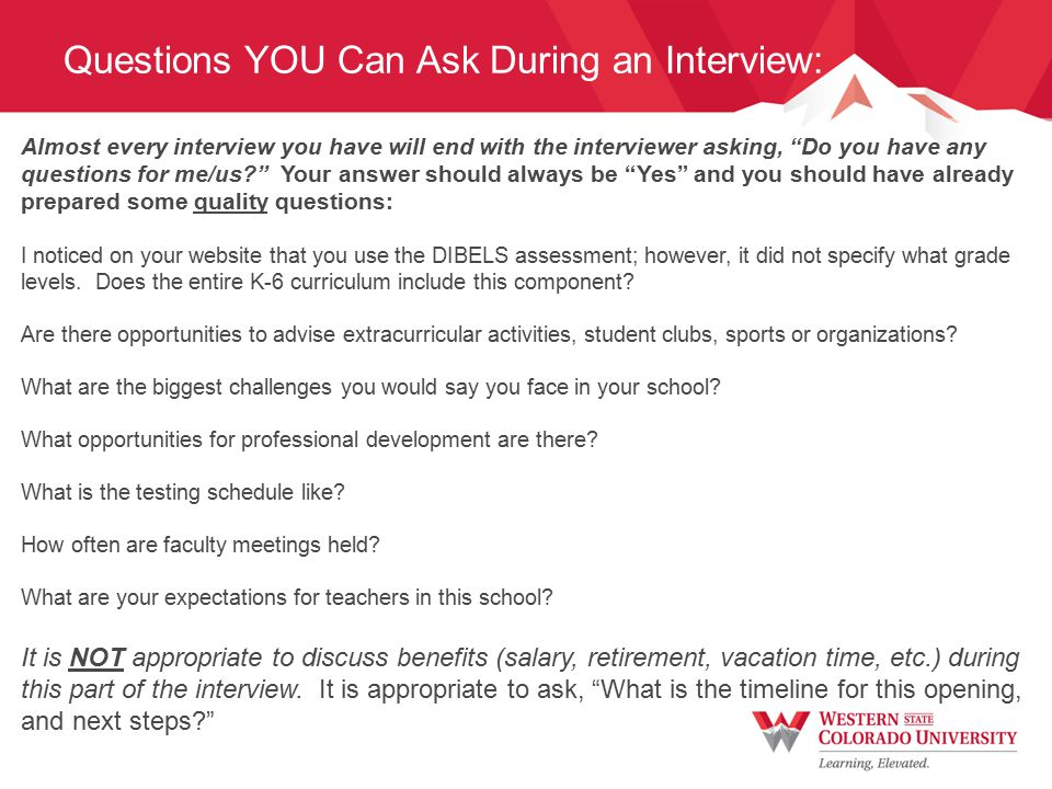 Questions YOU Can Ask During an Interview: Almost every interview you have will end with the interviewer asking, Do you have any questions for me/us? Your answer should always be Yes and you should have already prepared some quality questions: I noticed on your website that you use the DIBELS assessment; however, it did not specify what grade levels.