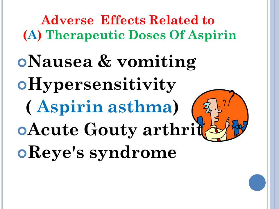 Adverse Effects Related to (A) Therapeutic Doses Of Aspirin Nausea & vomiting Hypersensitivity ( Aspirin asthma) Acute Gouty arthritis Reye's syndrome