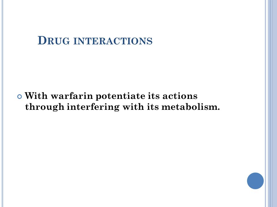 D RUG INTERACTIONS With warfarin potentiate its actions through interfering with its metabolism.