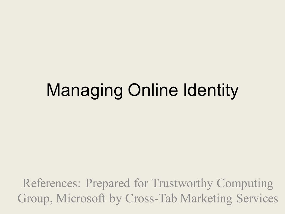 Managing Online Identity References: Prepared for Trustworthy Computing Group, Microsoft by Cross-Tab Marketing Services